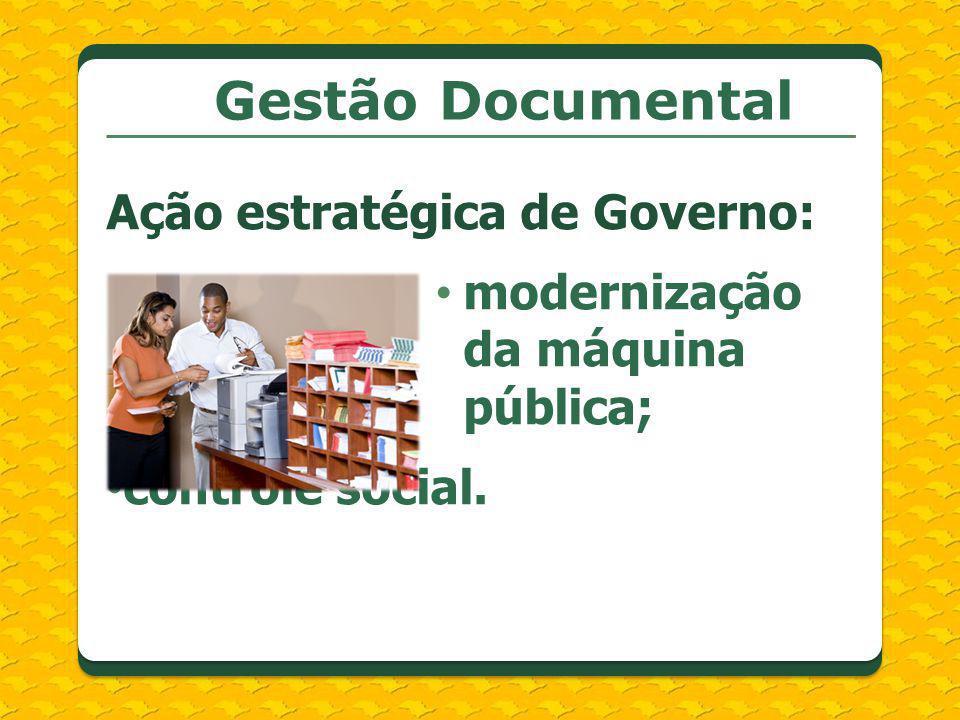 Gestão Documental Ação estratégica de Governo: modernização da máquina pública; controle social.