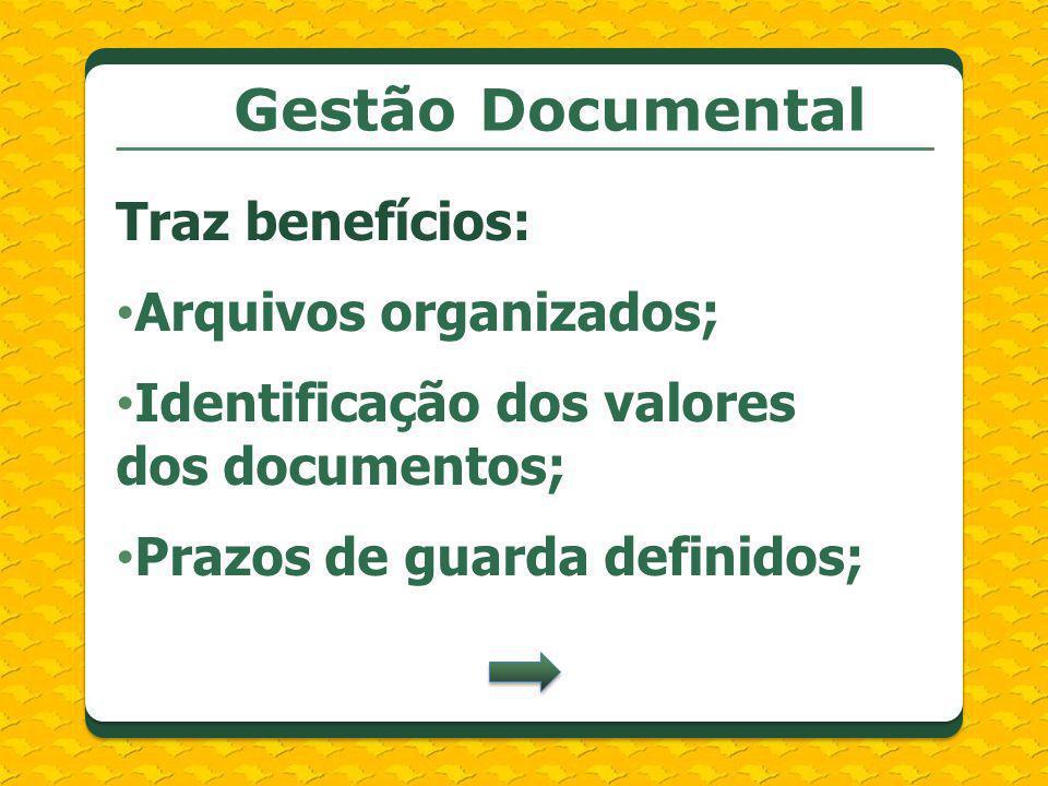 Gestão Documental Traz benefícios: Arquivos organizados; Identificação dos valores dos documentos; Prazos de guarda definidos;