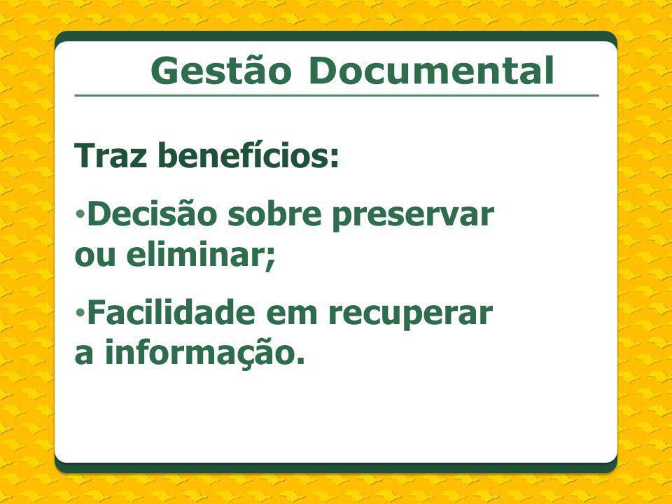 Gestão Documental Traz benefícios: Decisão sobre preservar ou eliminar; Facilidade em recuperar a informação.