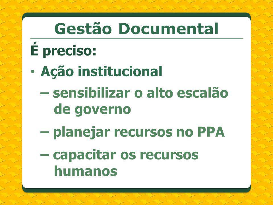 Ação institucional – sensibilizar o alto escalão de governo – planejar recursos no PPA – capacitar os recursos humanos Gestão Documental É preciso: