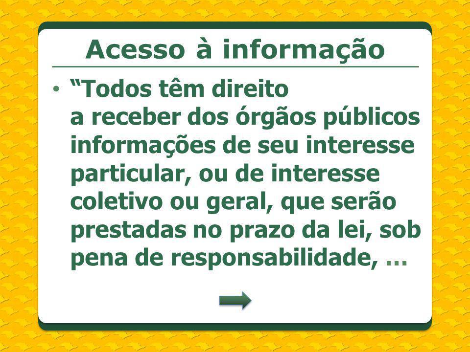 Acesso à informação Todos têm direito a receber dos órgãos públicos informações de seu interesse particular, ou de interesse coletivo ou geral, que se