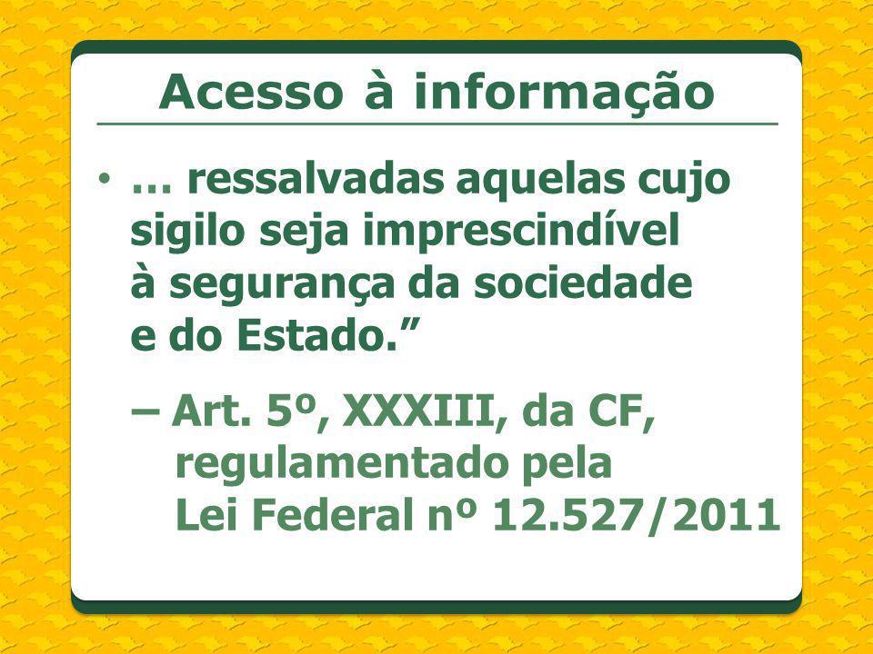 Acesso à informação … ressalvadas aquelas cujo sigilo seja imprescindível à segurança da sociedade e do Estado. – Art. 5º, XXXIII, da CF, regulamentad