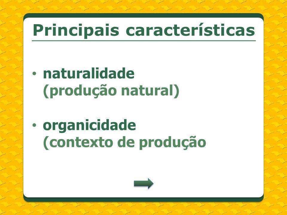 Principais características naturalidade (produção natural) organicidade (contexto de produção