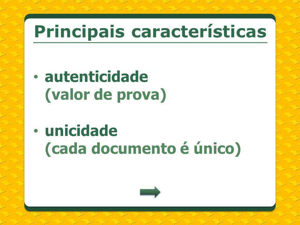 Principais características autenticidade (valor de prova) unicidade (cada documento é único)
