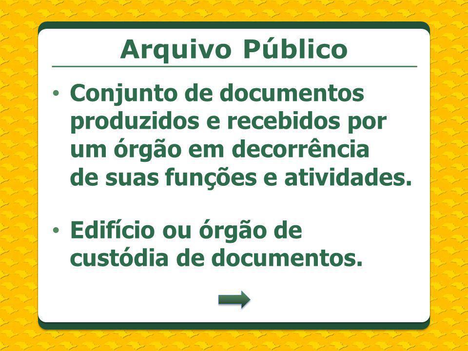 Arquivo Público Conjunto de documentos produzidos e recebidos por um órgão em decorrência de suas funções e atividades. Edifício ou órgão de custódia