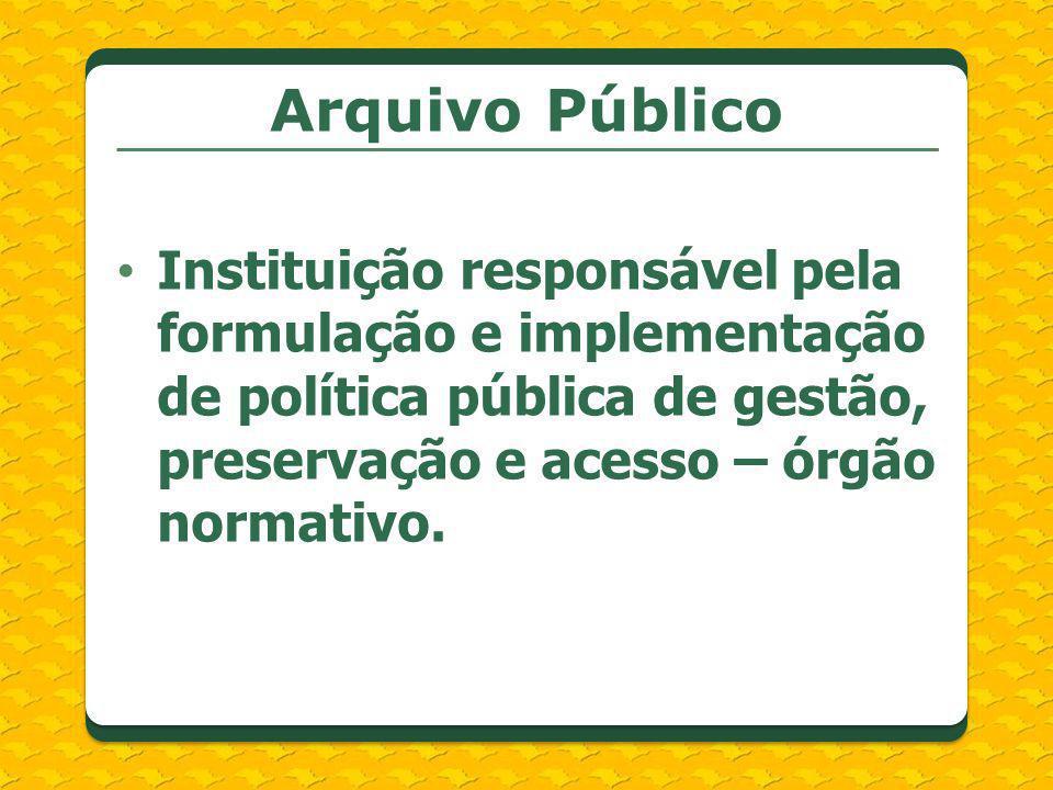 Arquivo Público Instituição responsável pela formulação e implementação de política pública de gestão, preservação e acesso – órgão normativo.