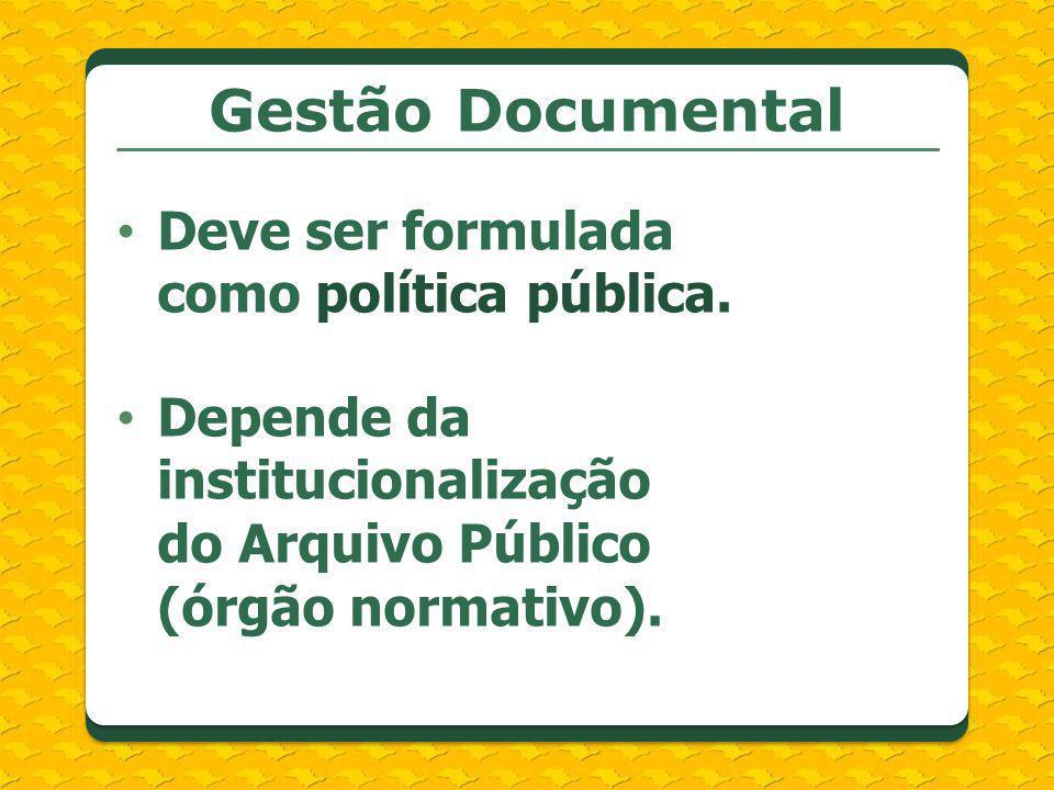 Deve ser formulada como política pública. Gestão Documental Depende da institucionalização do Arquivo Público (órgão normativo).