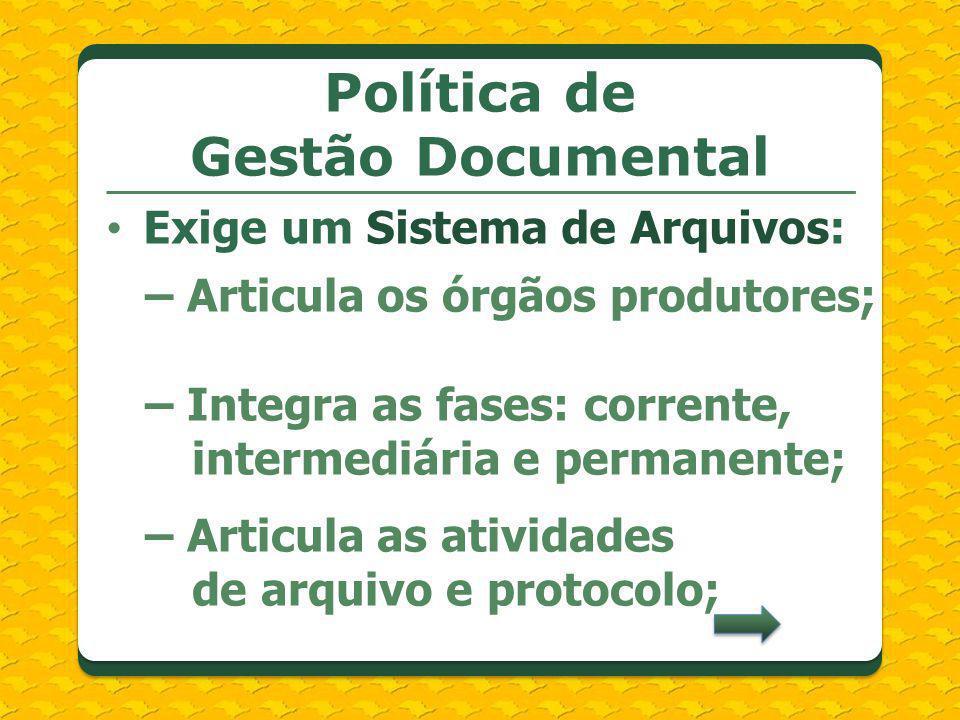 Exige um Sistema de Arquivos: – Articula os órgãos produtores; – Integra as fases: corrente, intermediária e permanente; – Articula as atividades de a
