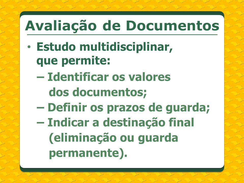Estudo multidisciplinar, que permite: Avaliação de Documentos – Identificar os valores dos documentos; – Definir os prazos de guarda; – Indicar a dest