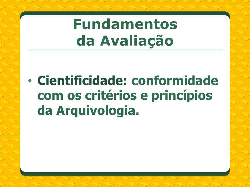 Cientificidade: conformidade com os critérios e princípios da Arquivologia. Fundamentos da Avaliação