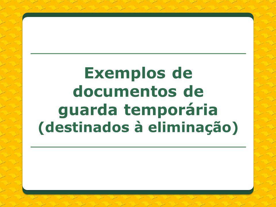 Exemplos de documentos de guarda temporária (destinados à eliminação)