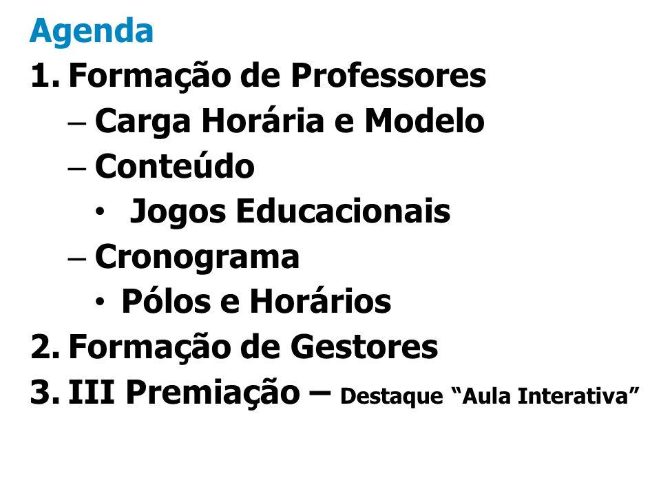 Agenda 1.Formação de Professores –Carga Horária e Modelo –Conteúdo Jogos Educacionais –Cronograma Pólos e Horários 2.Formação de Gestores 3.III Premia