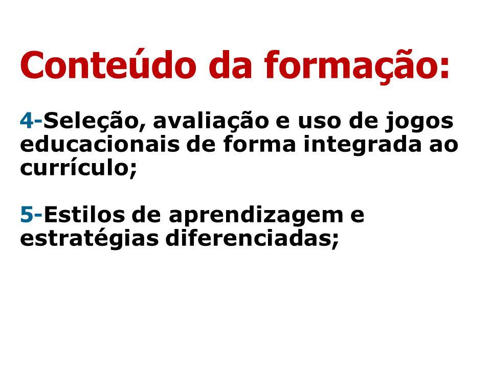 Conteúdo da formação: 4- Seleção, avaliação e uso de jogos educacionais de forma integrada ao currículo; 5- Estilos de aprendizagem e estratégias dife