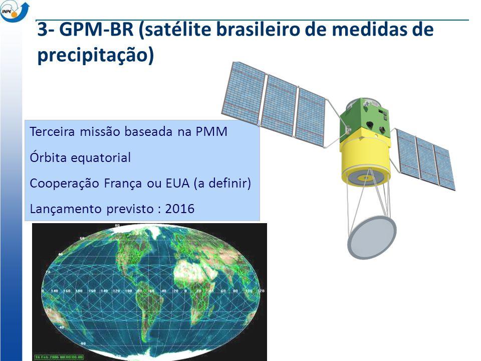 Terceira missão baseada na PMM Órbita equatorial Cooperação França ou EUA (a definir) Lançamento previsto : 2016 3- GPM-BR (satélite brasileiro de med