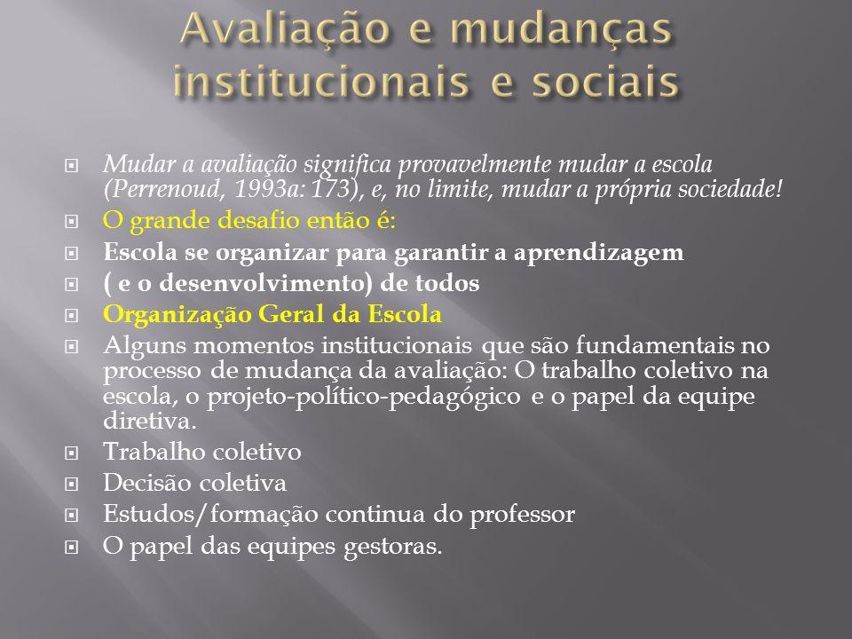 Mudar a avaliação significa provavelmente mudar a escola (Perrenoud, 1993a: 173), e, no limite, mudar a própria sociedade.