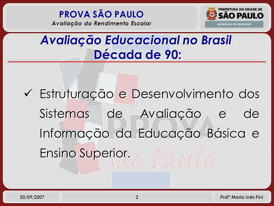 2 PROVA SÃO PAULO Avaliação do Rendimento Escolar 30/09/2007 Profª Maria Inês Fini Avaliação Educacional no Brasil Década de 90: Estruturação e Desenvolvimento dos Sistemas de Avaliação e de Informação da Educação Básica e Ensino Superior.