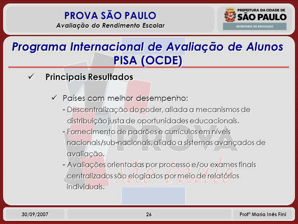 26 PROVA SÃO PAULO Avaliação do Rendimento Escolar 30/09/2007 Profª Maria Inês Fini Principais Resultados Países com melhor desempenho: - Descentralização do poder, aliada a mecanismos de distribuição justa de oportunidades educacionais.