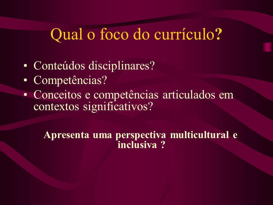 Qual o foco do currículo? Conteúdos disciplinares? Competências? Conceitos e competências articulados em contextos significativos? Apresenta uma persp