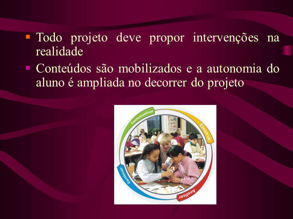 Todo projeto deve propor intervenções na realidade Conteúdos são mobilizados e a autonomia do aluno é ampliada no decorrer do projeto