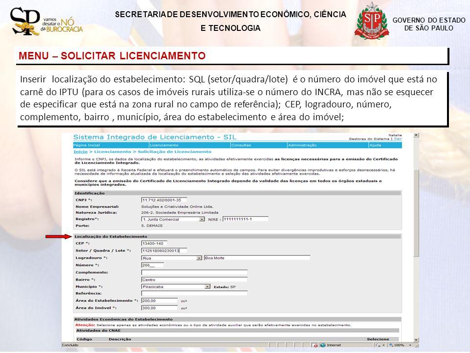 GOVERNO DO ESTADO DE SÃO PAULO MENU – SOLICITAR LICENCIAMENTO Inserir localização do estabelecimento: SQL (setor/quadra/lote) é o número do imóvel que está no carnê do IPTU (para os casos de imóveis rurais utiliza-se o número do INCRA, mas não se esquecer de especificar que está na zona rural no campo de referência); CEP, logradouro, número, complemento, bairro, município, área do estabelecimento e área do imóvel; SECRETARIA DE DESENVOLVIMENTO ECONÔMICO, CIÊNCIA E TECNOLOGIA