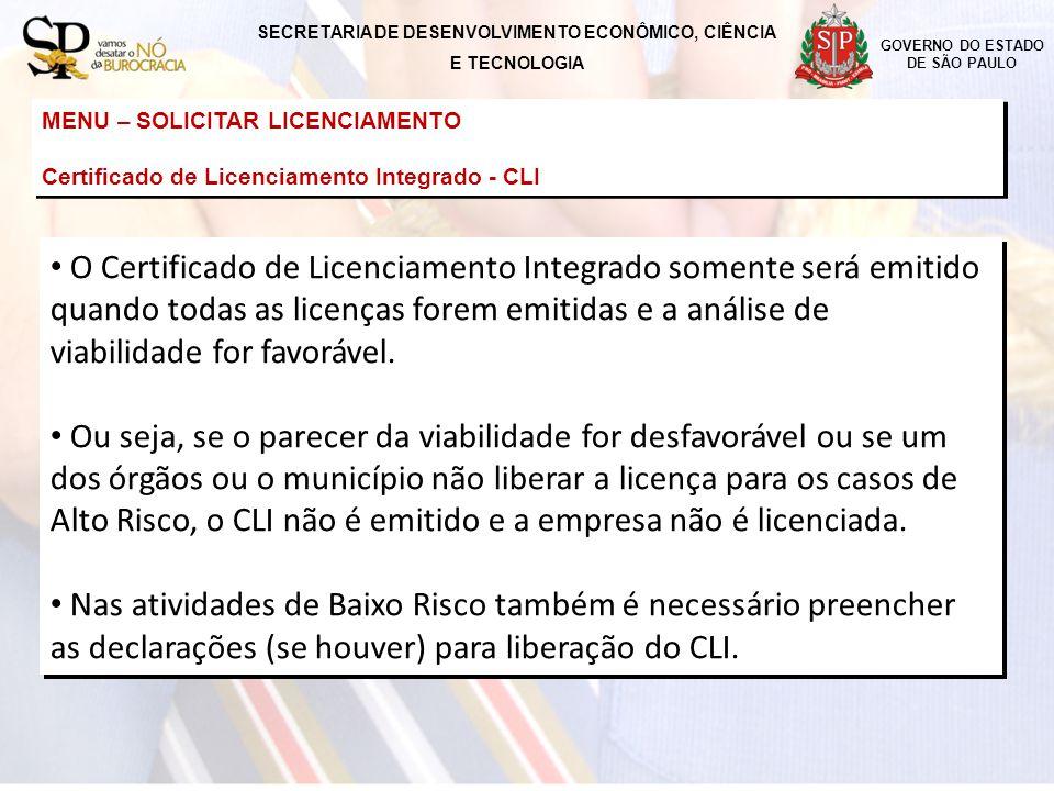 GOVERNO DO ESTADO DE SÃO PAULO MENU – SOLICITAR LICENCIAMENTO Certificado de Licenciamento Integrado - CLI MENU – SOLICITAR LICENCIAMENTO Certificado de Licenciamento Integrado - CLI SECRETARIA DE DESENVOLVIMENTO ECONÔMICO, CIÊNCIA E TECNOLOGIA O Certificado de Licenciamento Integrado somente será emitido quando todas as licenças forem emitidas e a análise de viabilidade for favorável.