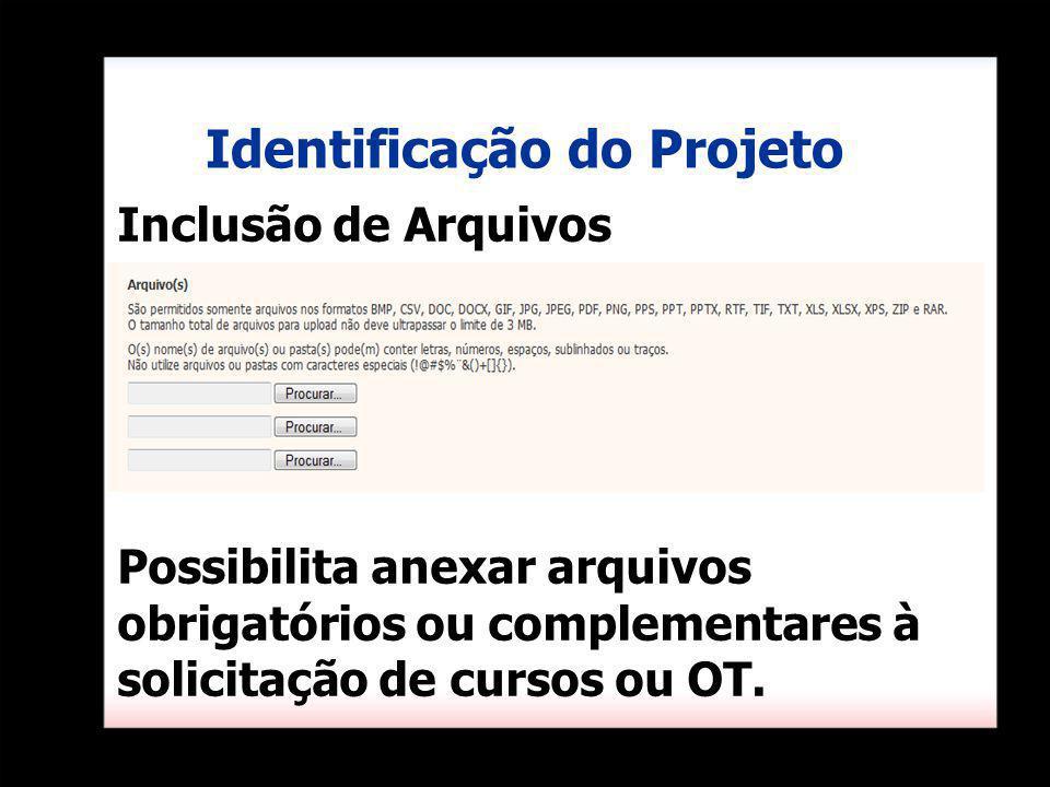 Inclusão de Arquivos Possibilita anexar arquivos obrigatórios ou complementares à solicitação de cursos ou OT. Identificação do Projeto