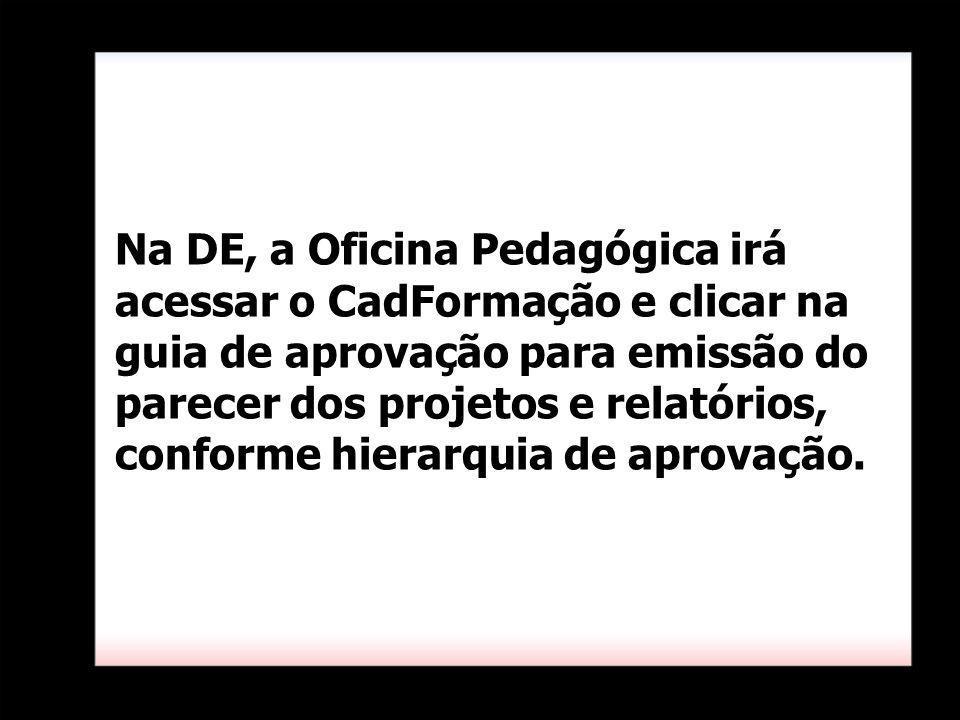 Na DE, a Oficina Pedagógica irá acessar o CadFormação e clicar na guia de aprovação para emissão do parecer dos projetos e relatórios, conforme hierar
