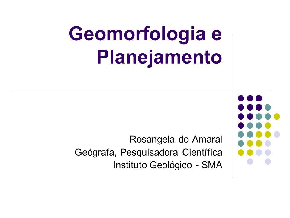 Geomorfologia e Planejamento Rosangela do Amaral Geógrafa, Pesquisadora Científica Instituto Geológico - SMA