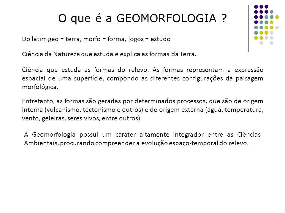 O que é a GEOMORFOLOGIA ? Do latim geo = terra, morfo = forma, logos = estudo A Geomorfologia possui um caráter altamente integrador entre as Ciências