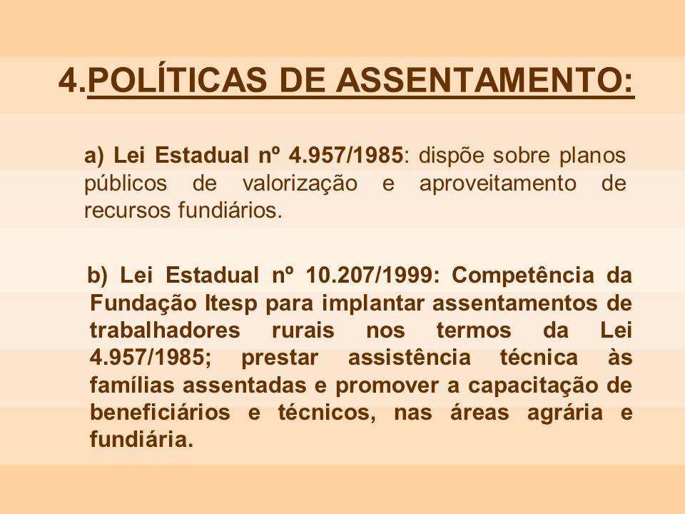 4.POLÍTICAS DE ASSENTAMENTO: a) Lei Estadual nº 4.957/1985: dispõe sobre planos públicos de valorização e aproveitamento de recursos fundiários. b) Le