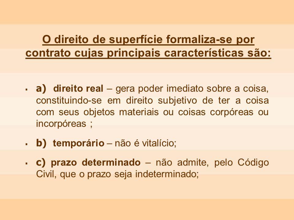 O direito de superfície formaliza-se por contrato cujas principais características são: a) direito real – gera poder imediato sobre a coisa, constitui