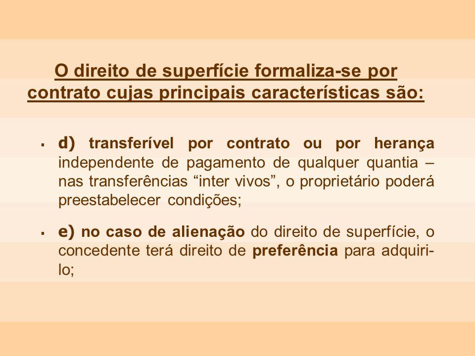 O direito de superfície formaliza-se por contrato cujas principais características são: d) transferível por contrato ou por herança independente de pa