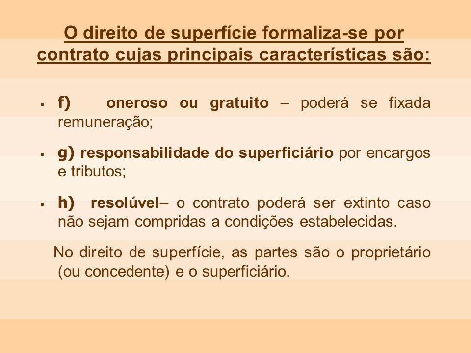 O direito de superfície formaliza-se por contrato cujas principais características são: f) oneroso ou gratuito – poderá se fixada remuneração; g) resp