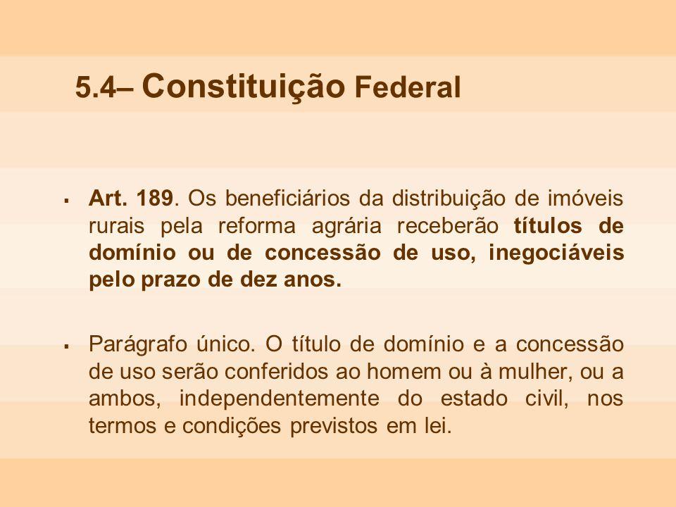 5.4– Constituição Federal Art. 189. Os beneficiários da distribuição de imóveis rurais pela reforma agrária receberão títulos de domínio ou de concess