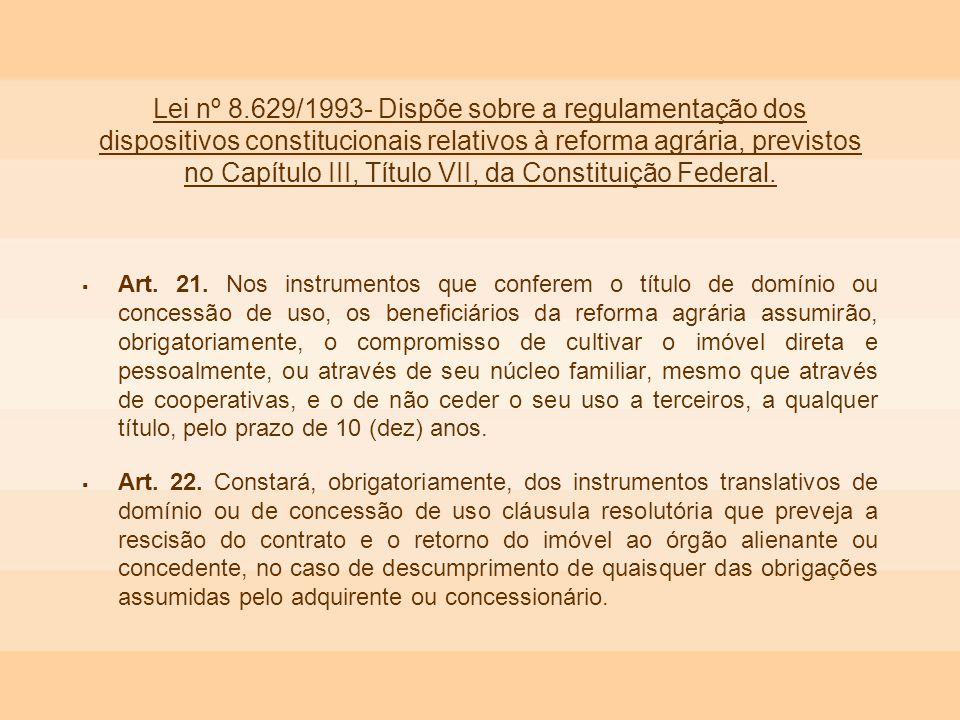 Lei nº 8.629/1993- Dispõe sobre a regulamentação dos dispositivos constitucionais relativos à reforma agrária, previstos no Capítulo III, Título VII,