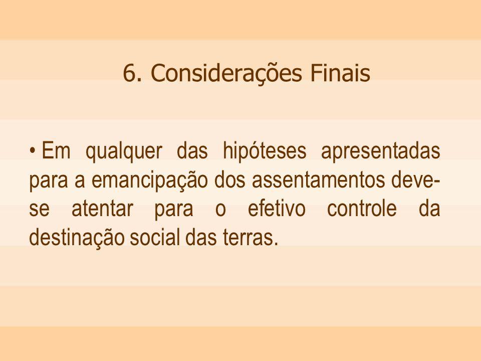 6. Considerações Finais Em qualquer das hipóteses apresentadas para a emancipação dos assentamentos deve- se atentar para o efetivo controle da destin
