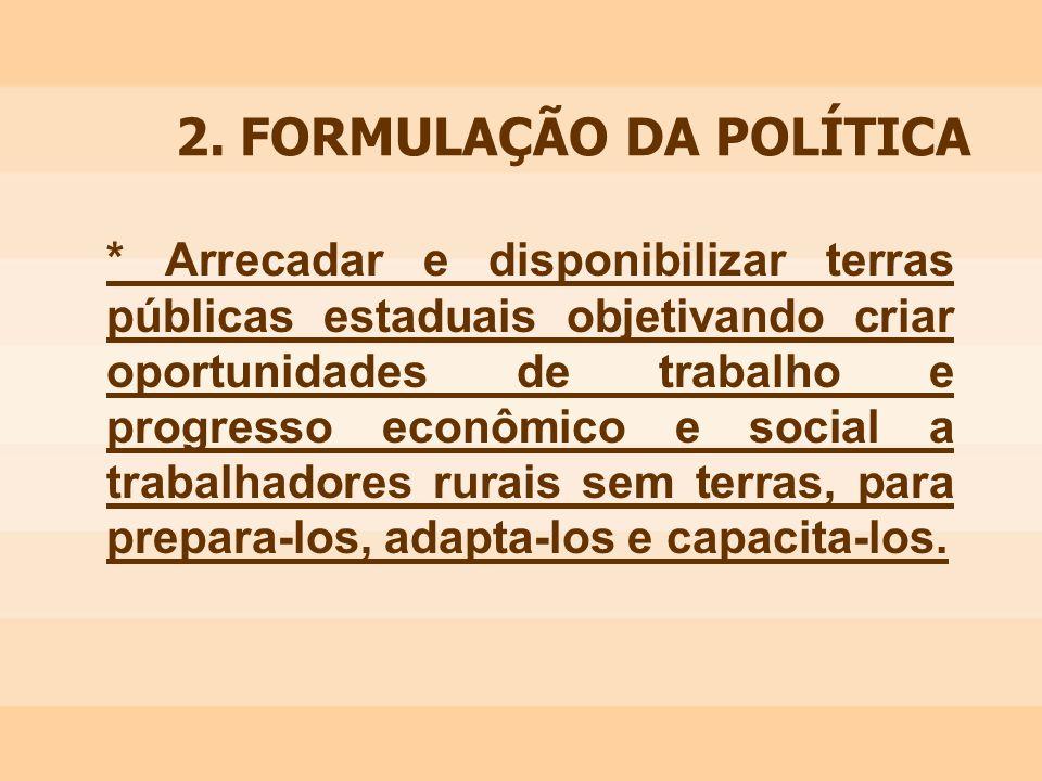 2. FORMULAÇÃO DA POLÍTICA * Arrecadar e disponibilizar terras públicas estaduais objetivando criar oportunidades de trabalho e progresso econômico e s