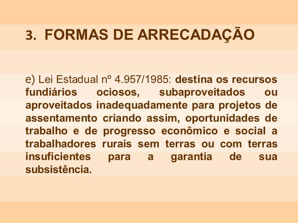e) Lei Estadual nº 4.957/1985: destina os recursos fundiários ociosos, subaproveitados ou aproveitados inadequadamente para projetos de assentamento c