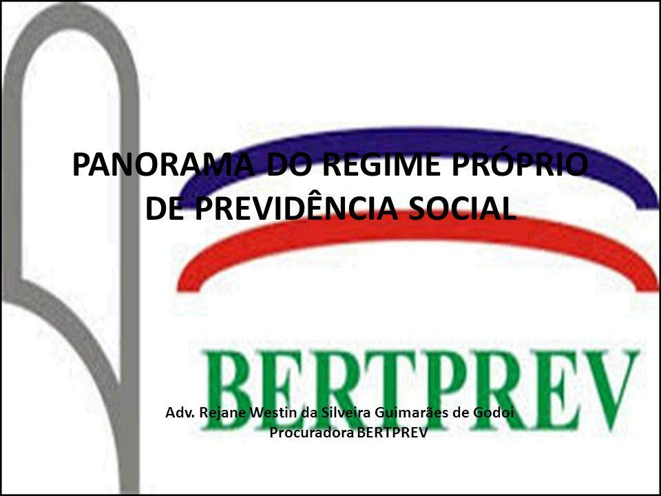 PANORAMA DO REGIME PRÓPRIO DE PREVIDÊNCIA SOCIAL Adv. Rejane Westin da Silveira Guimarães de Godoi Procuradora BERTPREV