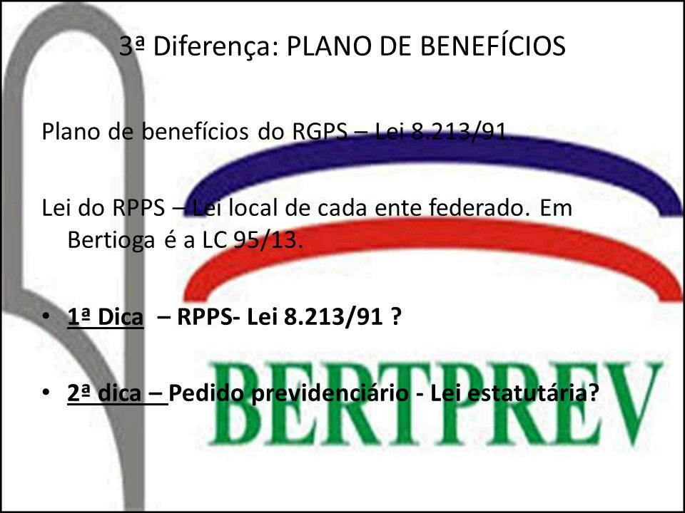 3ª Diferença: PLANO DE BENEFÍCIOS Plano de benefícios do RGPS – Lei 8.213/91. Lei do RPPS – Lei local de cada ente federado. Em Bertioga é a LC 95/13.