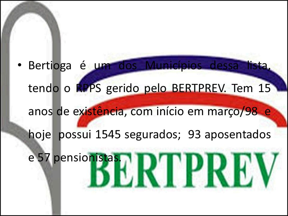 Bertioga é um dos Municípios dessa lista, tendo o RPPS gerido pelo BERTPREV. Tem 15 anos de existência, com início em março/98 e hoje possui 1545 segu