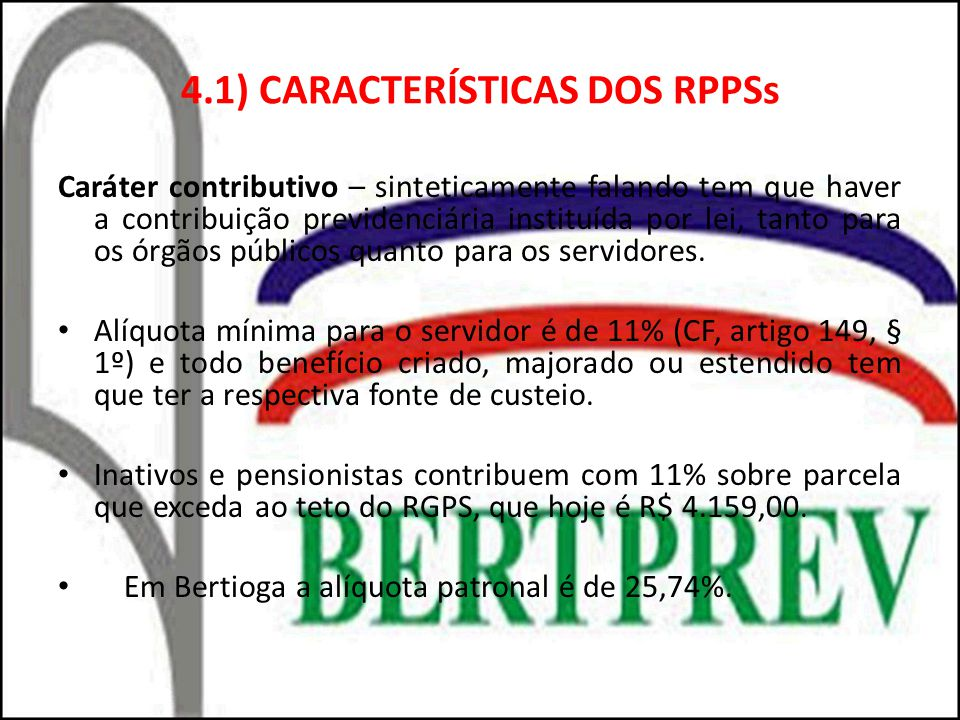 4.1) CARACTERÍSTICAS DOS RPPSs Caráter contributivo – sinteticamente falando tem que haver a contribuição previdenciária instituída por lei, tanto para os órgãos públicos quanto para os servidores.