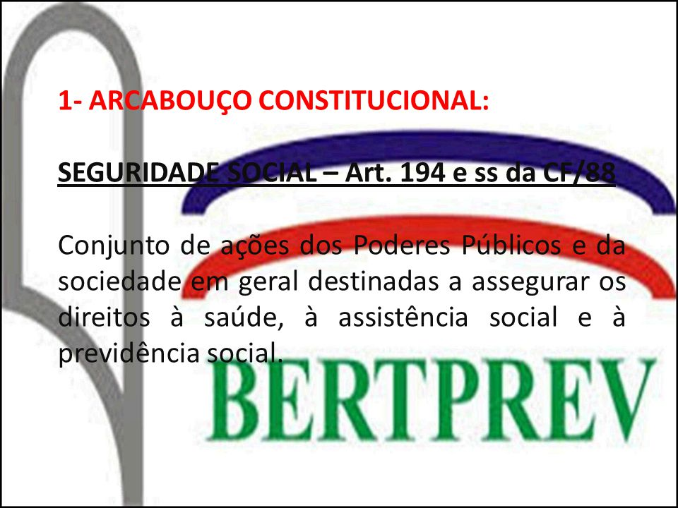 1- ARCABOUÇO CONSTITUCIONAL: SEGURIDADE SOCIAL – Art. 194 e ss da CF/88 Conjunto de ações dos Poderes Públicos e da sociedade em geral destinadas a as