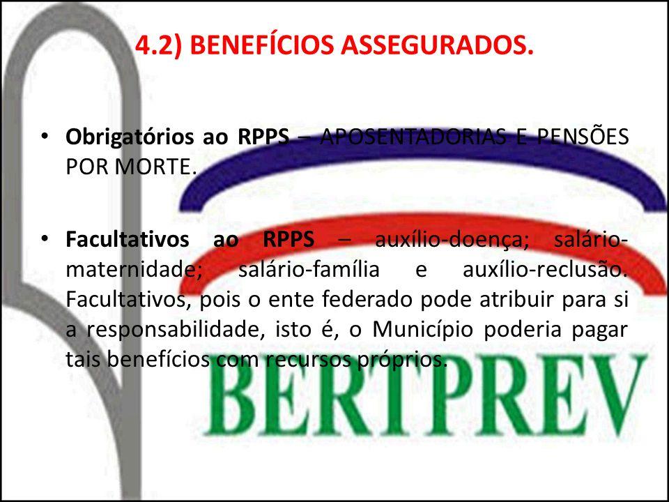 4.2) BENEFÍCIOS ASSEGURADOS. Obrigatórios ao RPPS – APOSENTADORIAS E PENSÕES POR MORTE. Facultativos ao RPPS – auxílio-doença; salário- maternidade; s