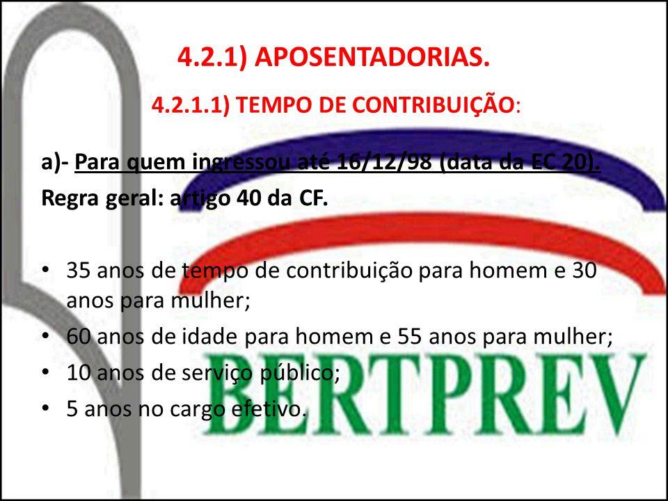 4.2.1) APOSENTADORIAS. 4.2.1.1) TEMPO DE CONTRIBUIÇÃO: a)- Para quem ingressou até 16/12/98 (data da EC 20). Regra geral: artigo 40 da CF. 35 anos de