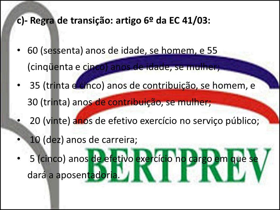 c)- Regra de transição: artigo 6º da EC 41/03: 60 (sessenta) anos de idade, se homem, e 55 (cinqüenta e cinco) anos de idade, se mulher; 35 (trinta e cinco) anos de contribuição, se homem, e 30 (trinta) anos de contribuição, se mulher; 20 (vinte) anos de efetivo exercício no serviço público; 10 (dez) anos de carreira; 5 (cinco) anos de efetivo exercício no cargo em que se dará a aposentadoria.