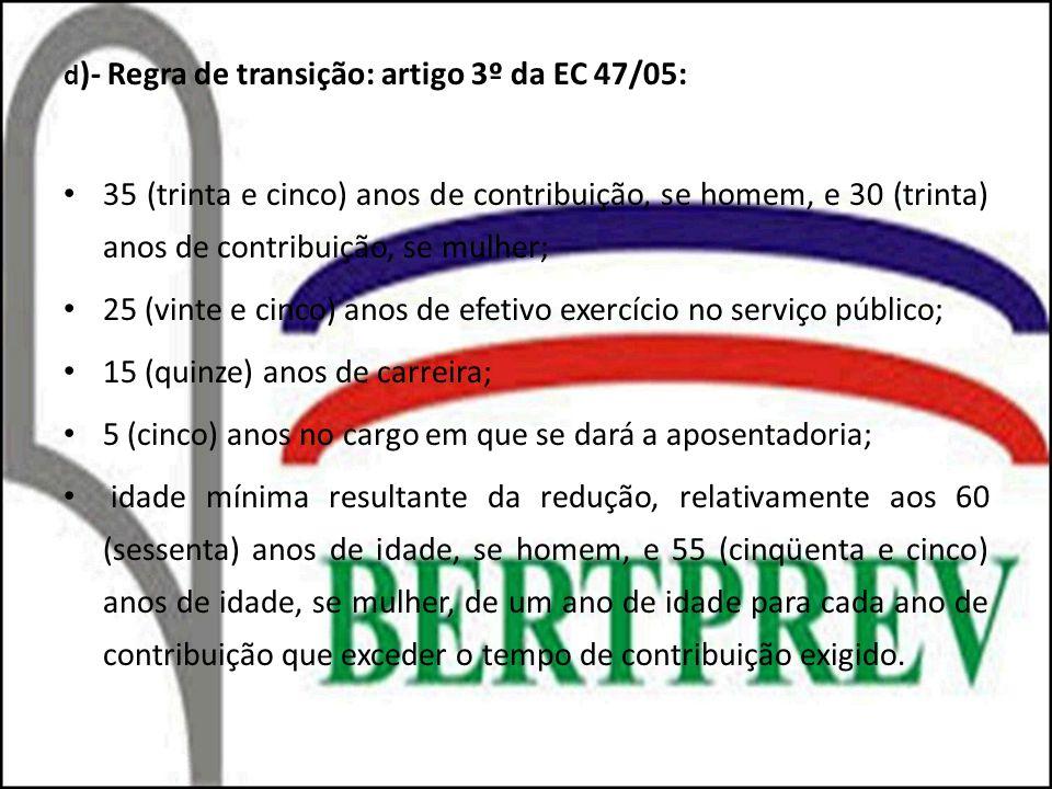 d )- Regra de transição: artigo 3º da EC 47/05: 35 (trinta e cinco) anos de contribuição, se homem, e 30 (trinta) anos de contribuição, se mulher; 25