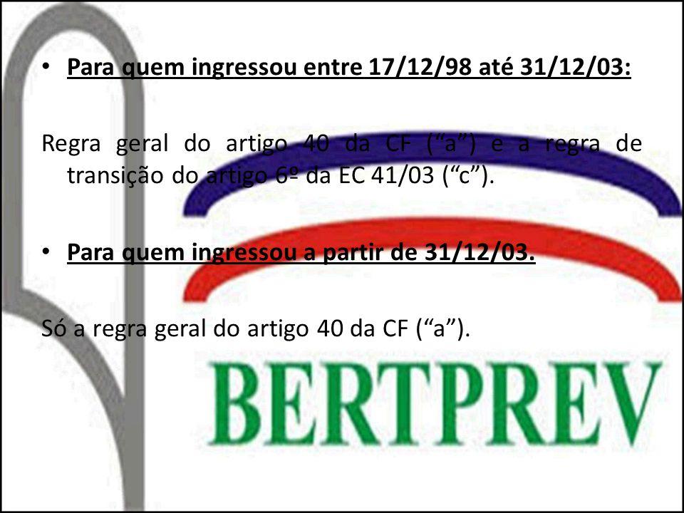 Para quem ingressou entre 17/12/98 até 31/12/03: Regra geral do artigo 40 da CF (a) e a regra de transição do artigo 6º da EC 41/03 (c). Para quem ing