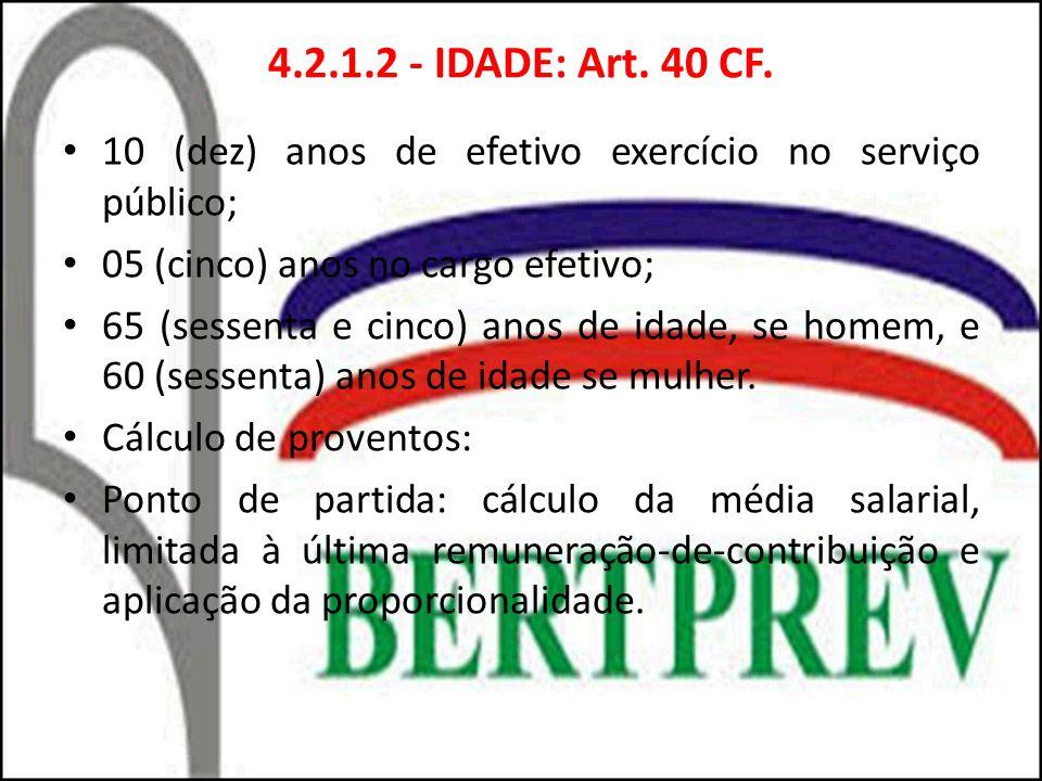 4.2.1.2 - IDADE: Art. 40 CF. 10 (dez) anos de efetivo exercício no serviço público; 05 (cinco) anos no cargo efetivo; 65 (sessenta e cinco) anos de id