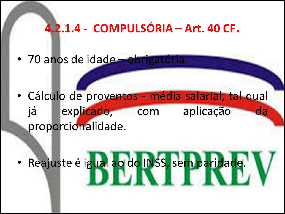 4.2.1.4 - COMPULSÓRIA – Art. 40 CF. 70 anos de idade – obrigatória. Cálculo de proventos - média salarial, tal qual já explicado, com aplicação da pro